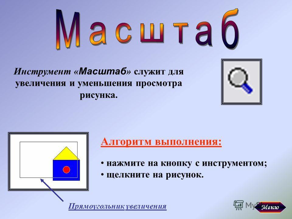 Инструмент « Масштаб » служит для увеличения и уменьшения просмотра рисунка. Алгоритм выполнения: нажмите на кнопку с инструментом; щелкните на рисунок. Прямоугольник увеличения Меню