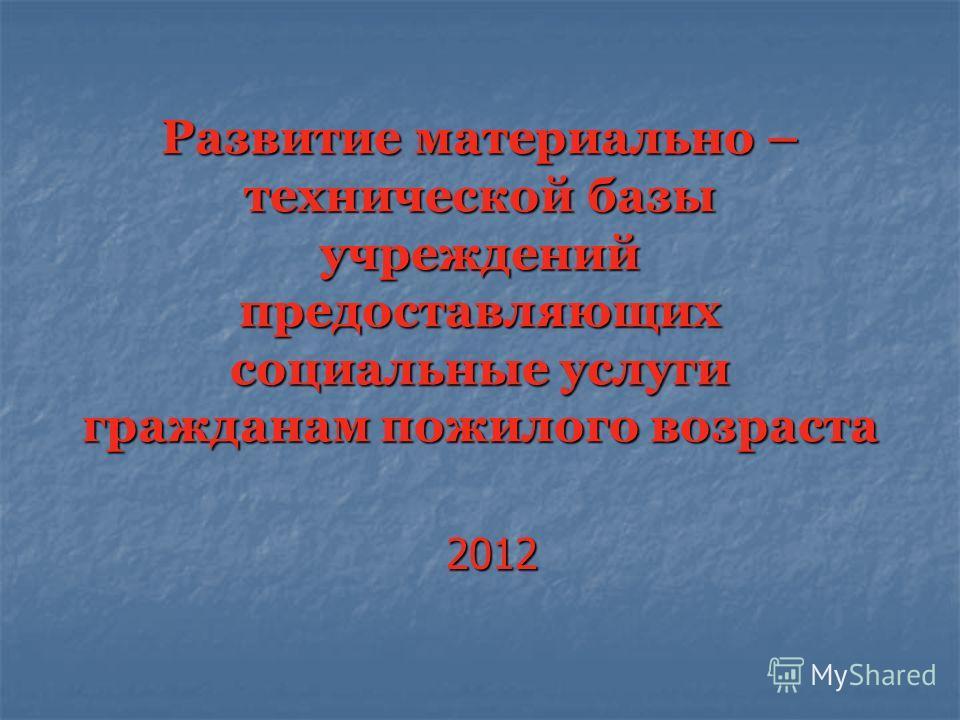 Развитие материально – технической базы учреждений предоставляющих социальные услуги гражданам пожилого возраста 2012
