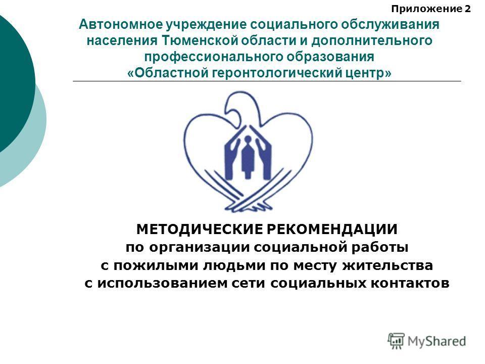 Автономное учреждение социального обслуживания населения Тюменской области и дополнительного профессионального образования «Областной геронтологический центр» МЕТОДИЧЕСКИЕ РЕКОМЕНДАЦИИ по организации социальной работы с пожилыми людьми по месту жител