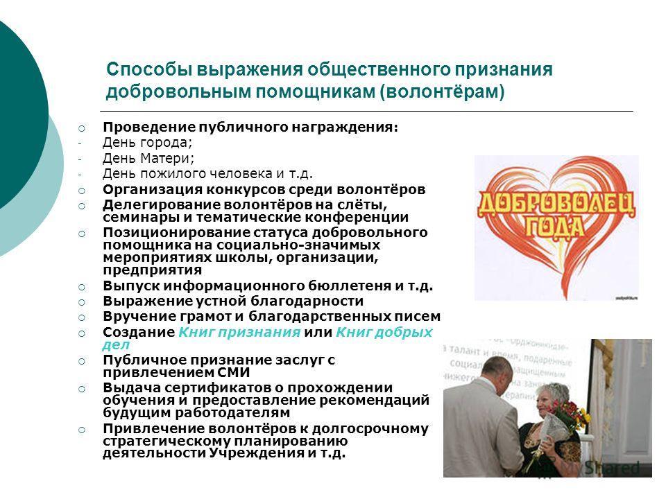 Способы выражения общественного признания добровольным помощникам (волонтёрам) Проведение публичного награждения: - День города; - День Матери; - День пожилого человека и т.д. Организация конкурсов среди волонтёров Делегирование волонтёров на слёты,