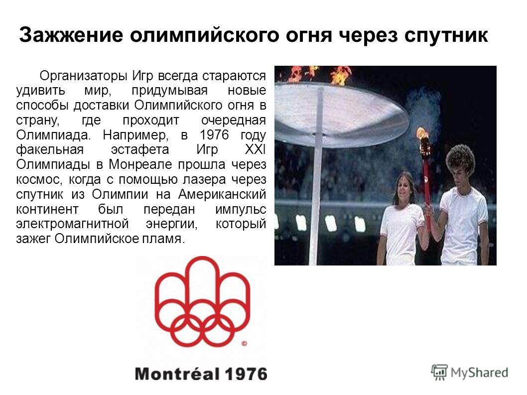 Организаторы Игр всегда стараются удивить мир, придумывая новые способы доставки Олимпийского огня в страну, где проходит очередная Олимпиада. Например, в 1976 году факельная эстафета Игр XXI Олимпиады в Монреале прошла через космос, когда с помощью