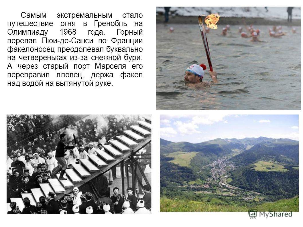 Самым экстремальным стало путешествие огня в Гренобль на Олимпиаду 1968 года. Горный перевал Пюи-де-Санси во Франции факелоносец преодолевал буквально на четвереньках из-за снежной бури. А через старый порт Марселя его переправил пловец, держа факел