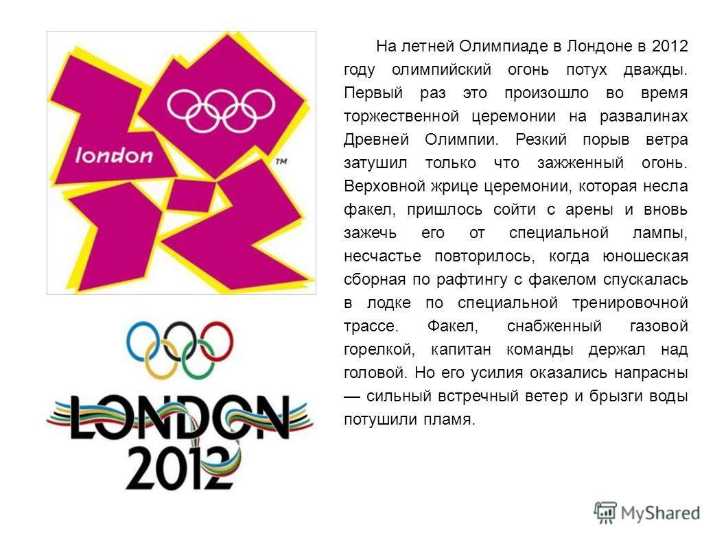 На летней Олимпиаде в Лондоне в 2012 году олимпийский огонь потух дважды. Первый раз это произошло во время торжественной церемонии на развалинах Древней Олимпии. Резкий порыв ветра затушил только что зажженный огонь. Верховной жрице церемонии, котор