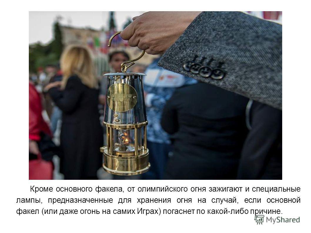 Кроме основного факела, от олимпийского огня зажигают и специальные лампы, предназначенные для хранения огня на случай, если основной факел (или даже огонь на самих Играх) погаснет по какой-либо причине.