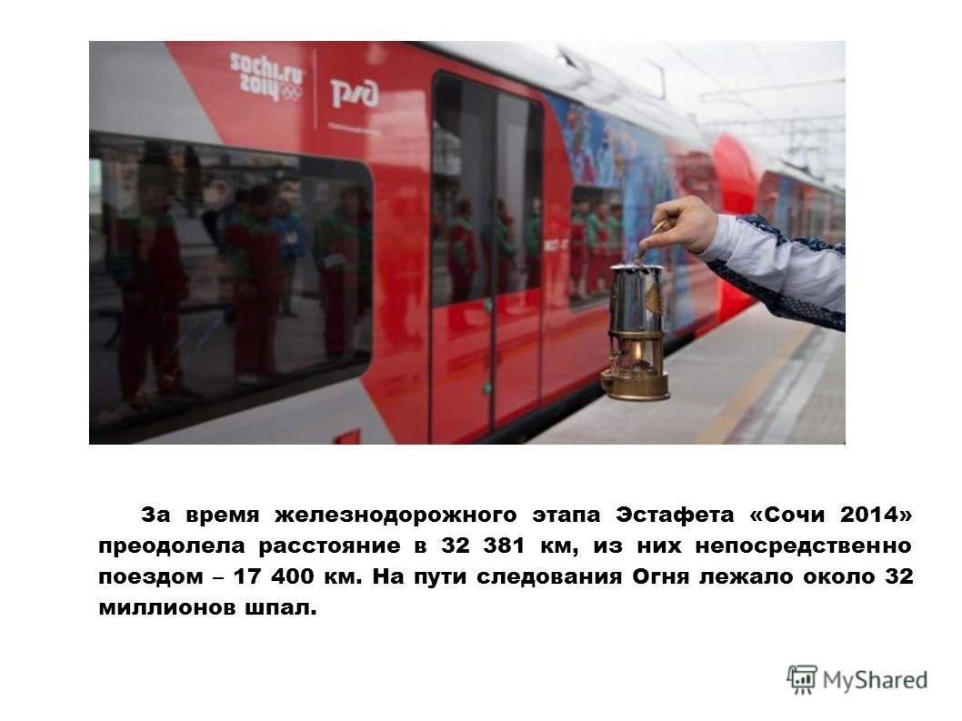 За время железнодорожного этапа Эстафета «Сочи 2014» преодолела расстояние в 32 381 км, из них непосредственно поездом – 17 400 км. На пути следования Огня лежало около 32 миллионов шпал.