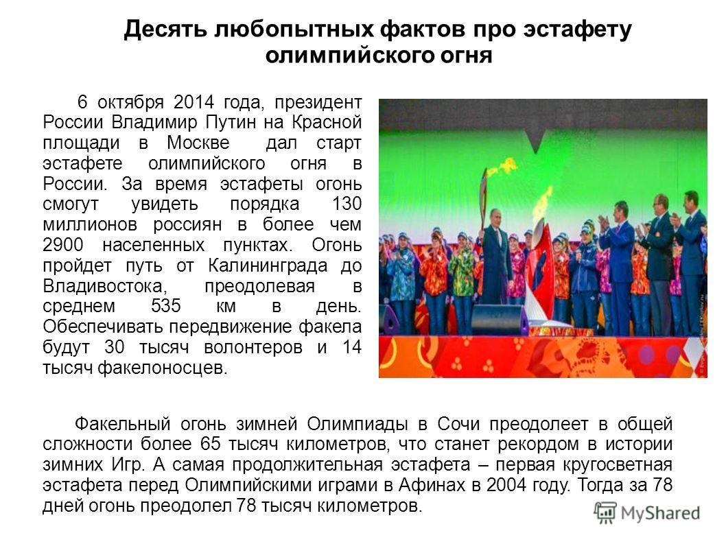 Десять любопытных фактов про эстафету олимпийского огня 6 октября 2014 года, президент России Владимир Путин на Красной площади в Москве дал старт эстафете олимпийского огня в России. За время эстафеты огонь смогут увидеть порядка 130 миллионов росси