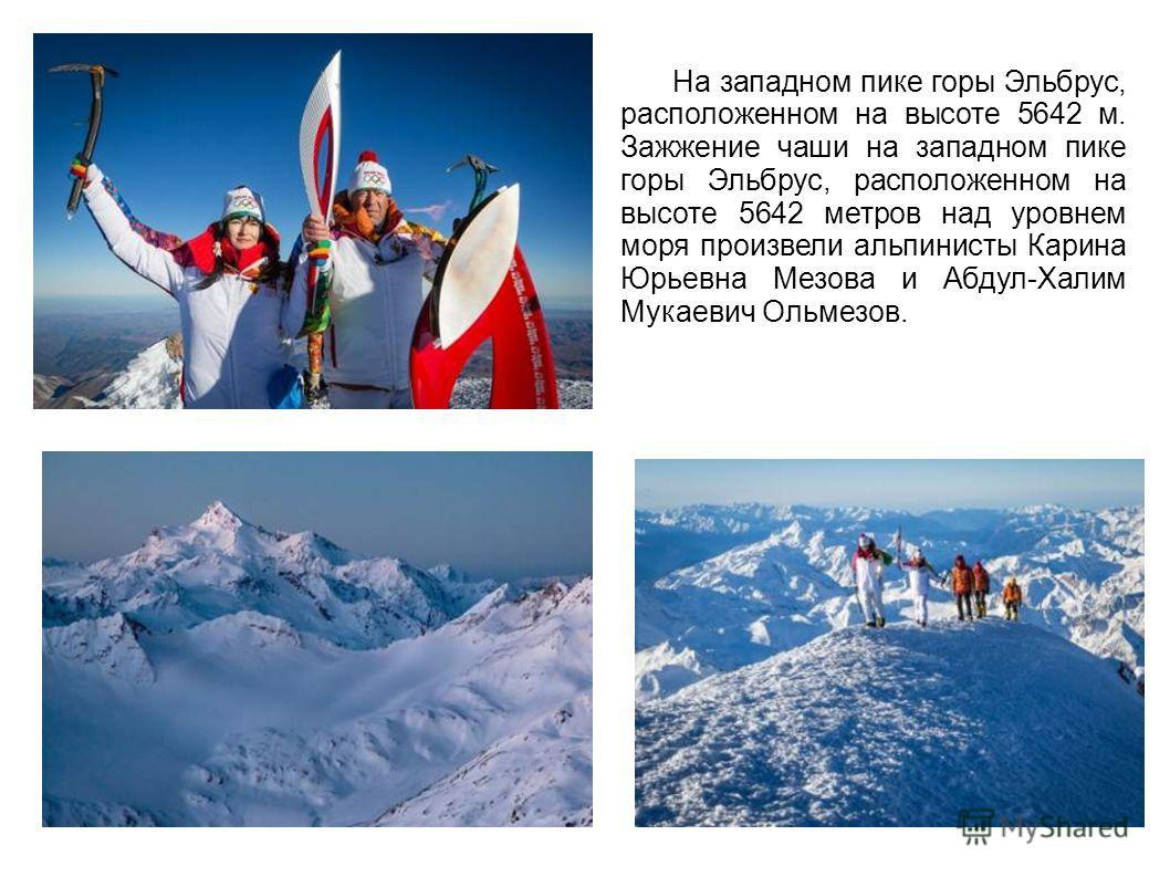 На западном пике горы Эльбрус, расположенном на высоте 5642 м. Зажжение чаши на западном пике горы Эльбрус, расположенном на высоте 5642 метров над уровнем моря произвели альпинисты Карина Юрьевна Мезова и Абдул-Халим Мукаевич Ольмезов.