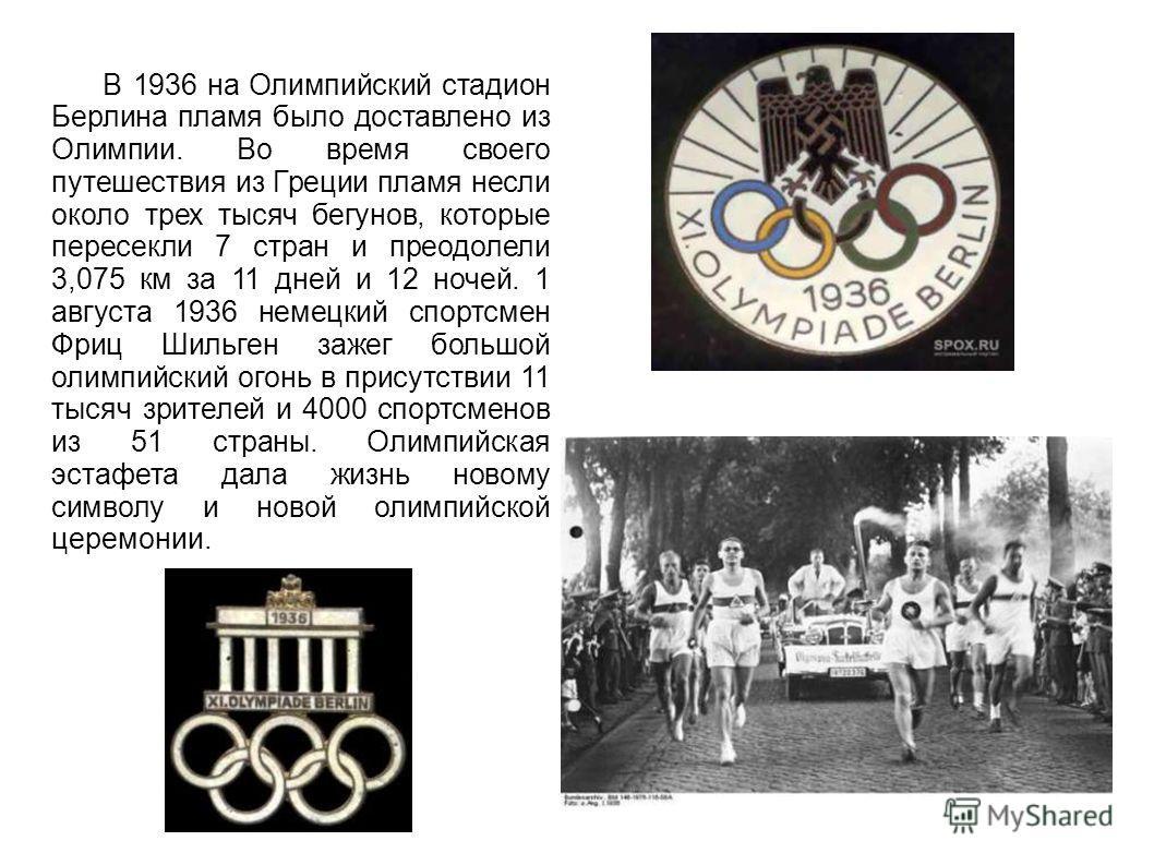 В 1936 на Олимпийский стадион Берлина пламя было доставлено из Олимпии. Во время своего путешествия из Греции пламя несли около трех тысяч бегунов, которые пересекли 7 стран и преодолели 3,075 км за 11 дней и 12 ночей. 1 августа 1936 немецкий спортсм