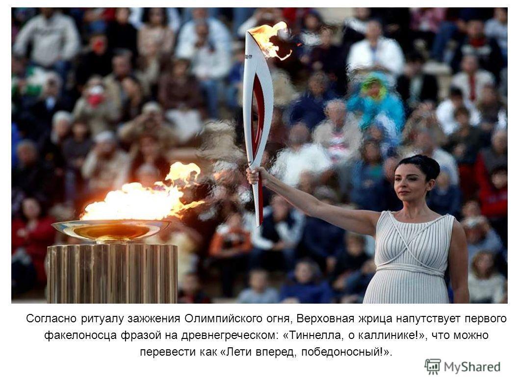 Согласно ритуалу зажжения Олимпийского огня, Верховная жрица напутствует первого факелоносца фразой на древнегреческом: «Тиннелла, о каллинике!», что можно перевести как «Лети вперед, победоносный!».