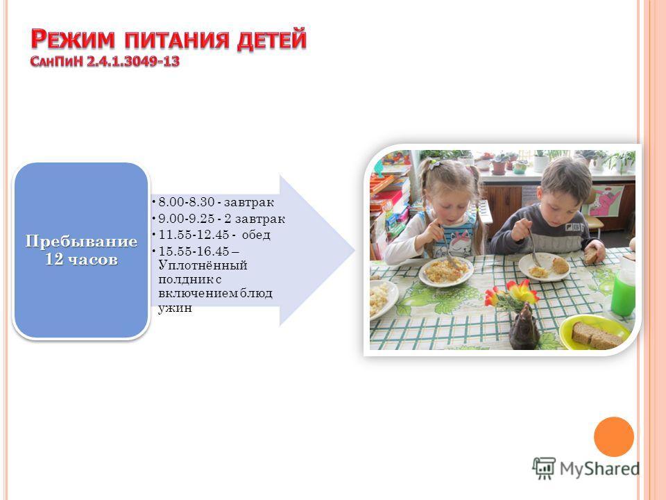 8.00-8.30 - завтрак 9.00-9.25 - 2 завтрак 11.55-12.45 - обед 15.55-16.45 – Уплотнённый полдник с включением блюд ужин Пребывание 12 часов