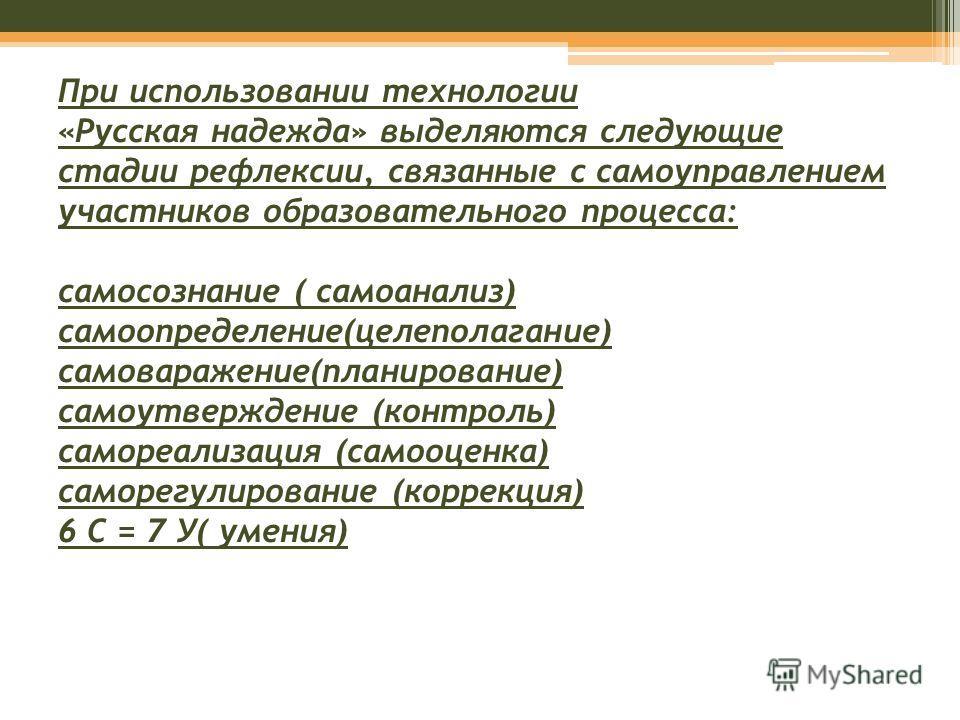 При использовании технологии «Русская надежда» выделяются следующие стадии рефлексии, связанные с самоуправлением участников образовательного процесса: самосознание ( самоанализ) самоопределение(целеполагание) самоваражение(планирование) самоутвержде