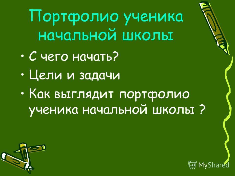 Портфолио ученика начальной школы С чего начать? Цели и задачи Как выглядит портфолио ученика начальной школы ?
