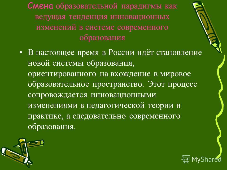 Смена образовательной парадигмы как ведущая тенденция инновационных изменений в системе современного образования В настоящее время в России идёт становление новой системы образования, ориентированного на вхождение в мировое образовательное пространст