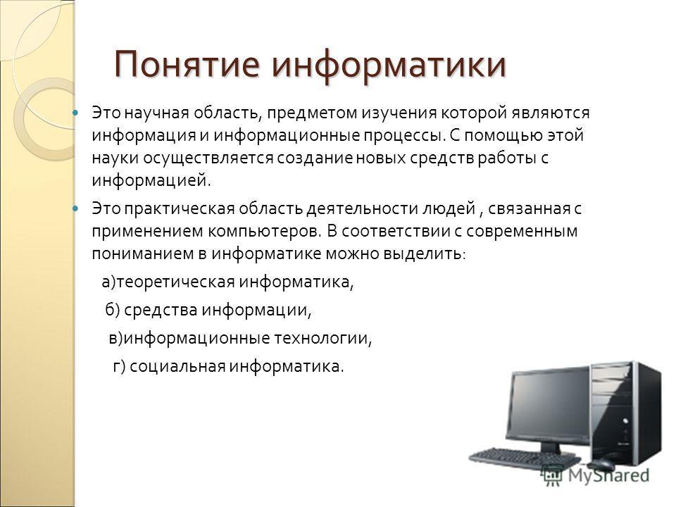 Понятие информатики Это научная область, предметом изучения которой являются информация и информационные процессы. С помощью этой науки осуществляется создание новых средств работы с информацией. Это практическая область деятельности людей, связанная