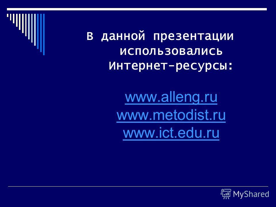 В данной презентации использовались Интернет-ресурсы: www.alleng.ru www.metodist.ru www.ict.edu.ru www.alleng.ru www.metodist.ru www.ict.edu.ru