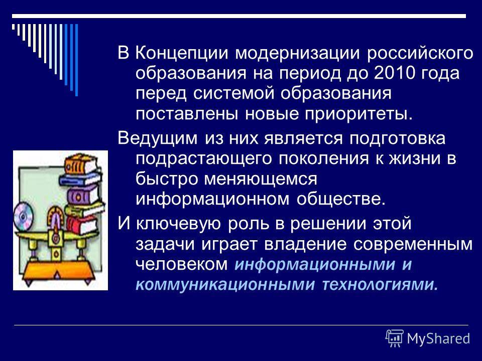 В Концепции модернизации российского образования на период до 2010 года перед системой образования поставлены новые приоритеты. Ведущим из них является подготовка подрастающего поколения к жизни в быстро меняющемся информационном обществе. И ключевую