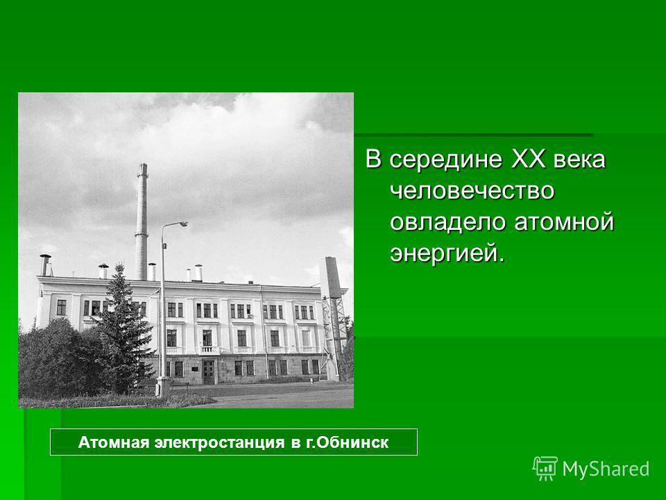 В середине XX века человечество овладело атомной энергией. Атомная электростанция в г.Обнинск