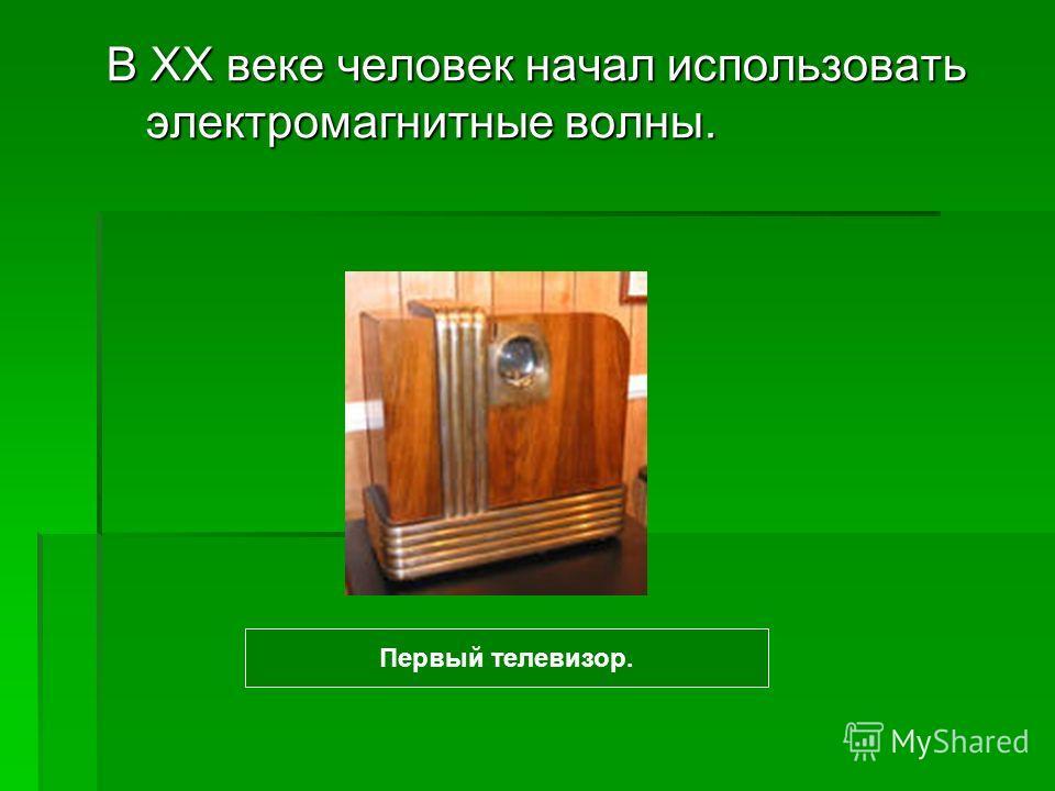 В XX веке человек начал использовать электромагнитные волны. Первый телевизор.