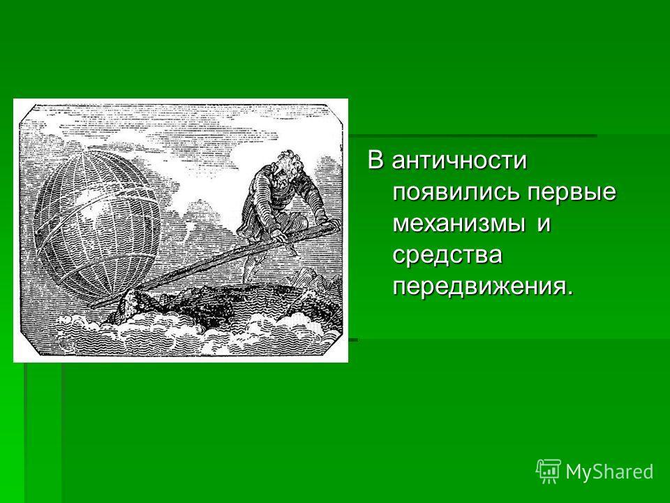 В античности появились первые механизмы и средства передвижения.