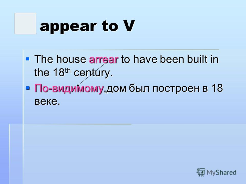 appear to V appear to V The house arrear to have been built in the 18 th century. The house arrear to have been built in the 18 th century. По-видимому,дом был построен в 18 веке. По-видимому,дом был построен в 18 веке.