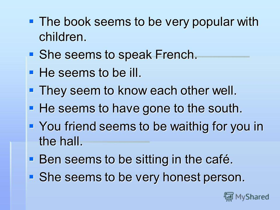 The book seems to be very popular with children. The book seems to be very popular with children. She seems to speak French. She seems to speak French. He seems to be ill. He seems to be ill. They seem to know each other well. They seem to know each