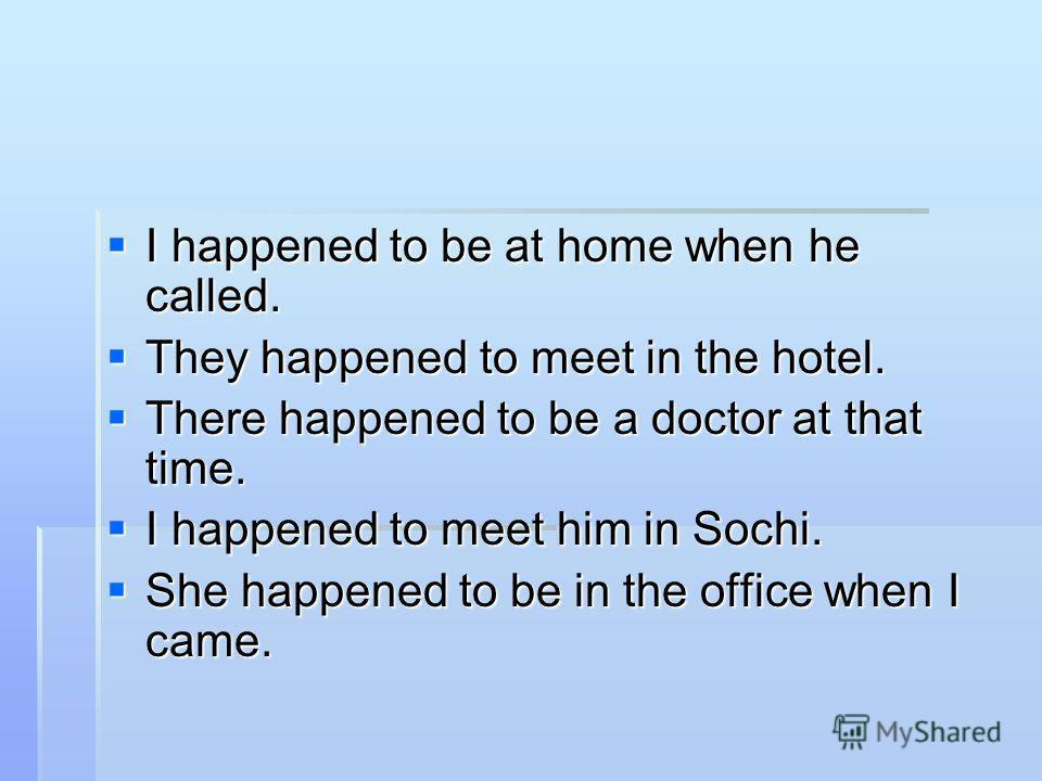 I happened to be at home when he called. I happened to be at home when he called. They happened to meet in the hotel. They happened to meet in the hotel. There happened to be a doctor at that time. There happened to be a doctor at that time. I happen