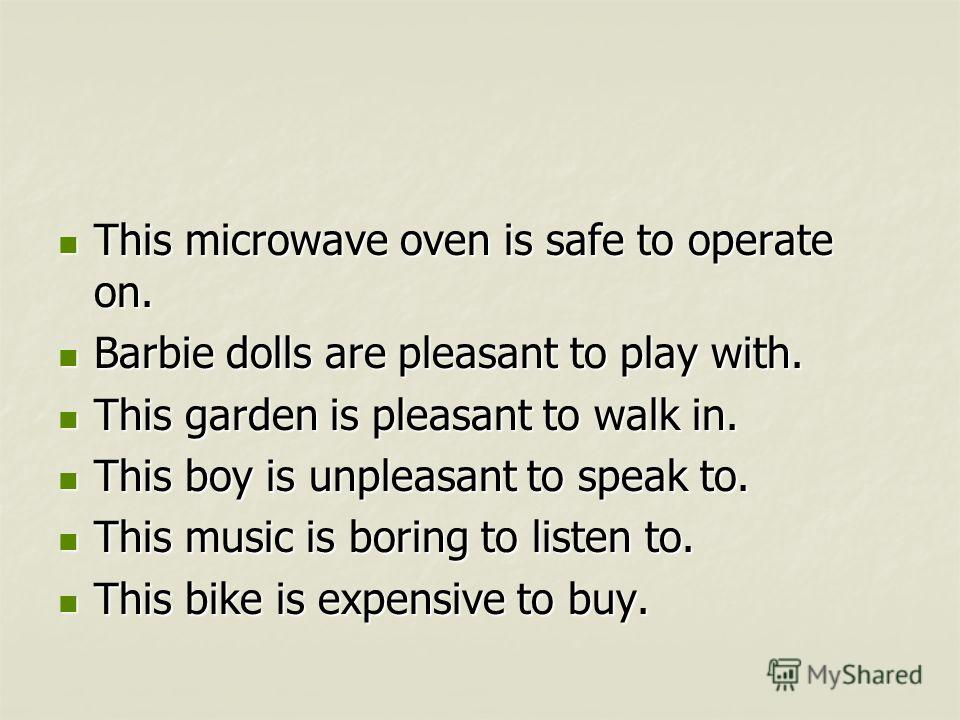 This microwave oven is safe to operate on. This microwave oven is safe to operate on. Barbie dolls are pleasant to play with. Barbie dolls are pleasant to play with. This garden is pleasant to walk in. This garden is pleasant to walk in. This boy is