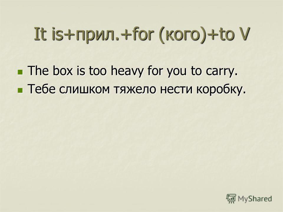 It is+прил.+for (кого)+to V The box is too heavy for you to carry. The box is too heavy for you to carry. Тебе слишком тяжело нести коробку. Тебе слишком тяжело нести коробку.