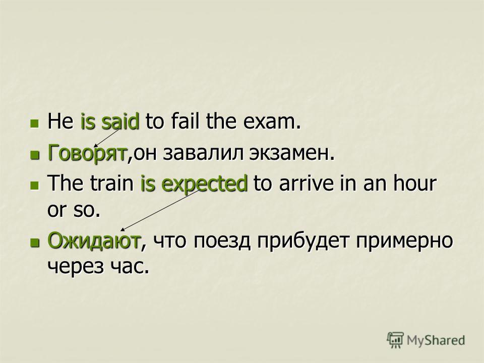 He is said to fail the exam. He is said to fail the exam. Говорят,он завалил экзамен. Говорят,он завалил экзамен. The train is expected to arrive in an hour or so. The train is expected to arrive in an hour or so. Ожидают, что поезд прибудет примерно