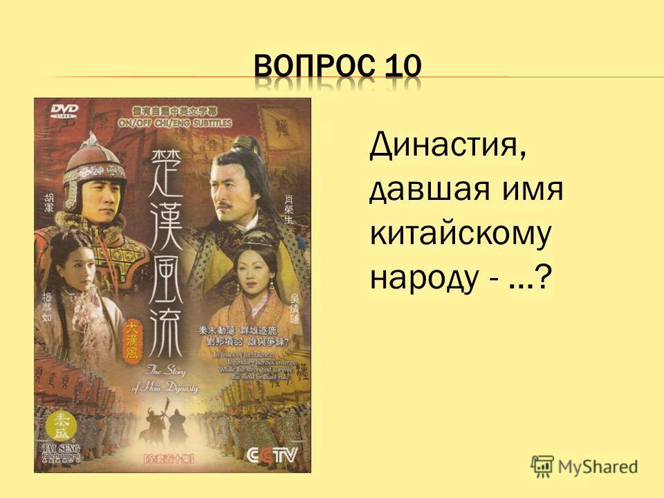 Династия, давшая имя китайскому народу - …?