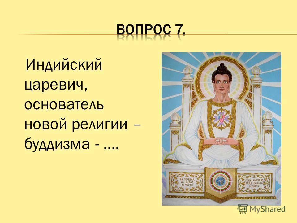 Индийский царевич, основатель новой религии – буддизма - ….