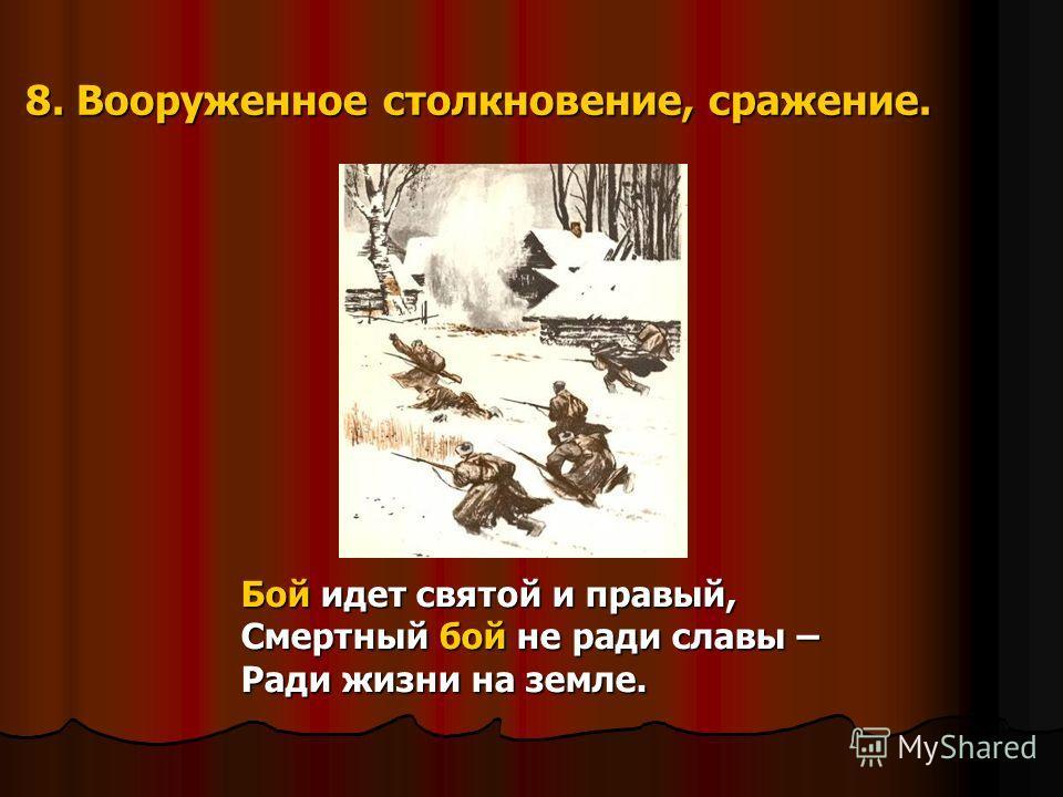 8. Вооруженное столкновение, сражение. Бой идет святой и правый, Смертный бой не ради славы – Ради жизни на земле.