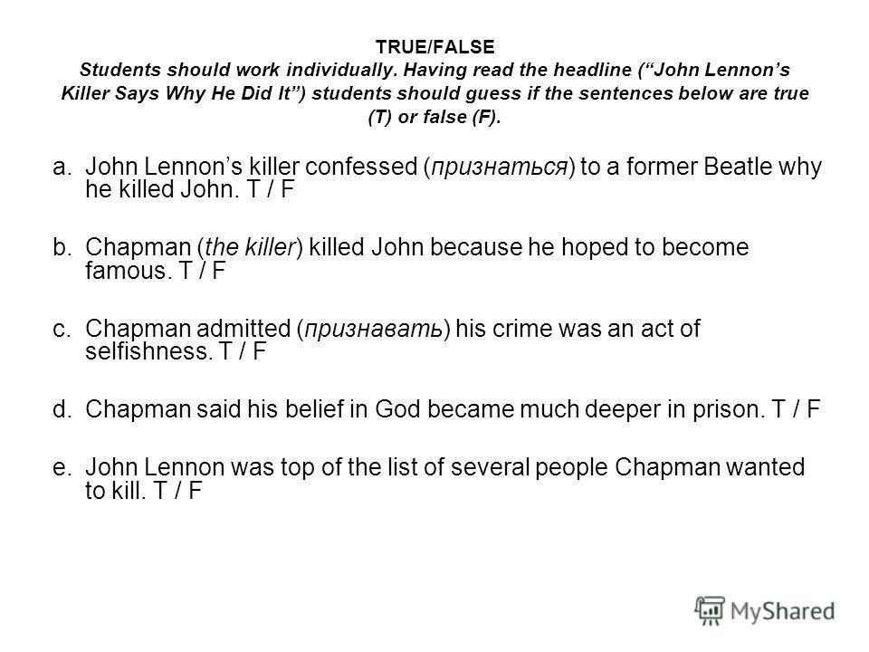TRUE/FALSE Students should work individually. Having read the headline (John Lennons Killer Says Why He Did It) students should guess if the sentences below are true (T) or false (F). a.John Lennons killer confessed (признаться) to a former Beatle wh