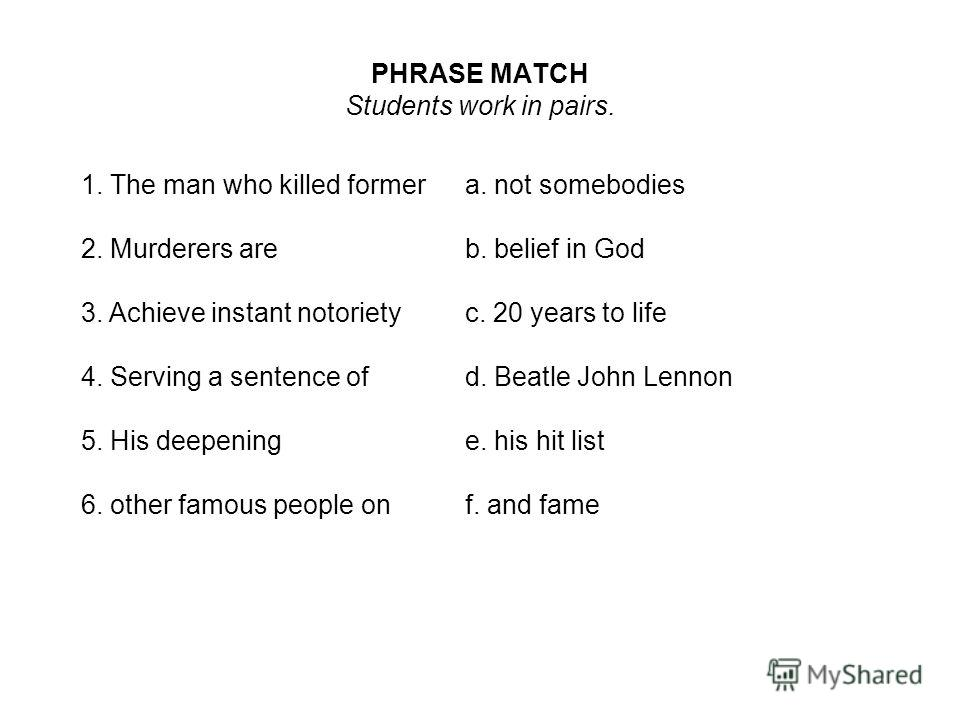 PHRASE MATCH Students work in pairs. 1. The man who killed formera. not somebodies 2. Murderers areb. belief in God 3. Achieve instant notorietyc. 20 years to life 4. Serving a sentence ofd. Beatle John Lennon 5. His deepeninge. his hit list 6. other