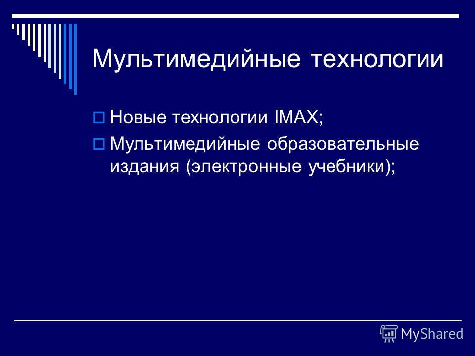 Мультимедийные технологии Новые технологии IMAX; Мультимедийные образовательные издания (электронные учебники);