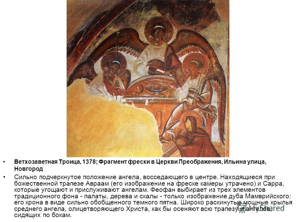 Ветхозаветная Троица, 1378; Фрагмент фрески в Церкви Преображения, Ильина улица, Новгород Сильно подчеркнутое положение ангела, восседающего в центре. Находящиеся при божественной трапезе Авраам (его изображение на фреске камеры утрачено) и Сарра, ко