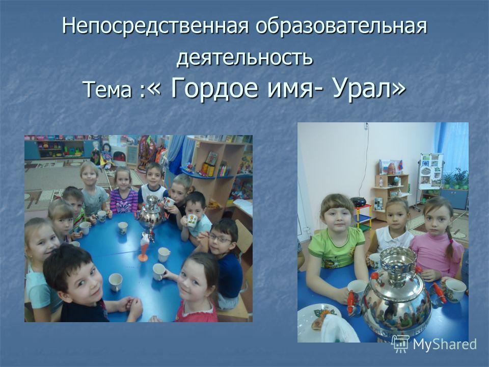 Непосредственная образовательная деятельность Тема : « Гордое имя- Урал»