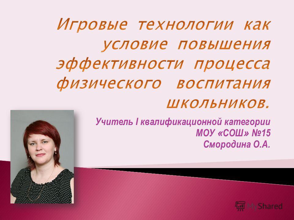 Учитель I квалификационной категории МОУ « СОШ » 15 Смородина О.А.