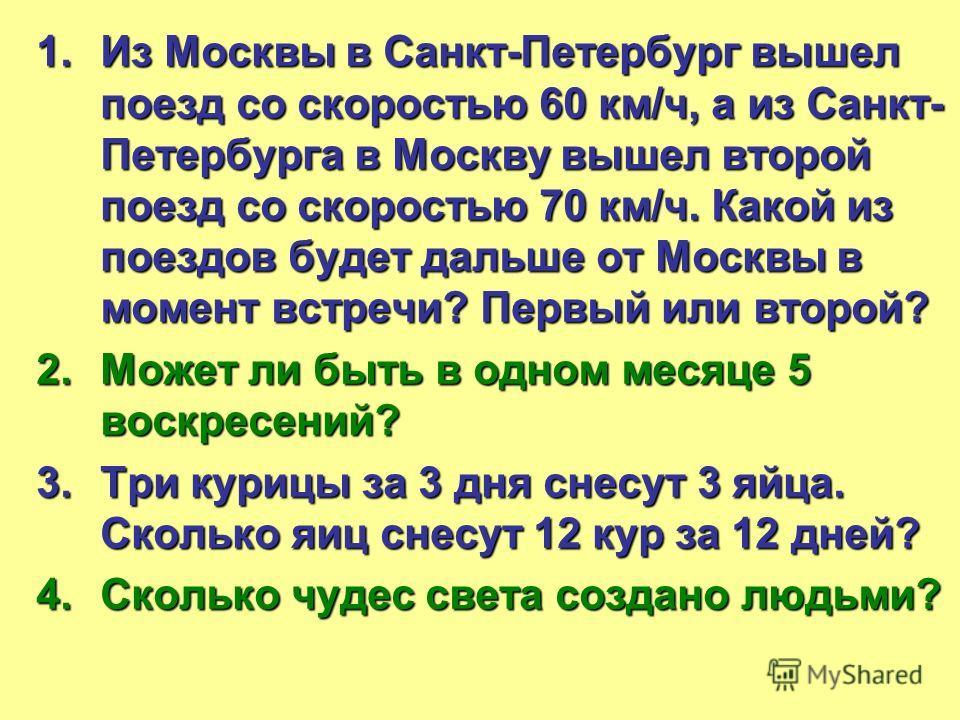 1.Из Москвы в Санкт-Петербург вышел поезд со скоростью 60 км/ч, а из Санкт- Петербурга в Москву вышел второй поезд со скоростью 70 км/ч. Какой из поездов будет дальше от Москвы в момент встречи? Первый или второй? 2.Может ли быть в одном месяце 5 вос