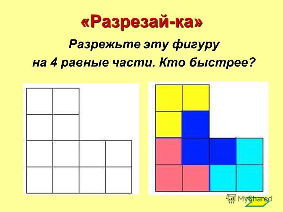 «Разрезай-ка» Разрежьте эту фигуру на 4 равные части. Кто быстрее?