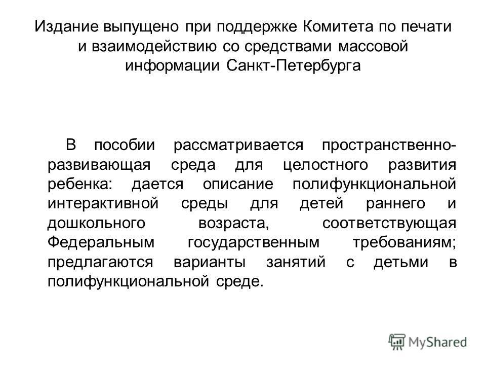 Издание выпущено при поддержке Комитета по печати и взаимодействию со средствами массовой информации Санкт-Петербурга В пособии рассматривается пространственно- развивающая среда для целостного развития ребенка: дается описание полифункциональной инт
