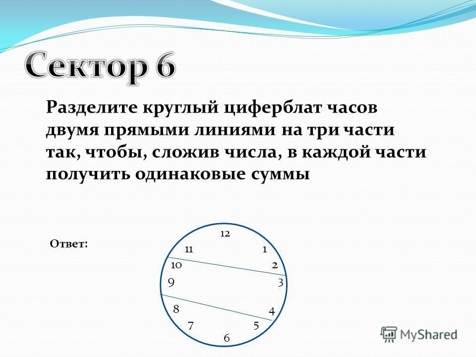 Разделите круглый циферблат часов двумя прямыми линиями на три части так, чтобы, сложив числа, в каждой части получить одинаковые суммы Ответ: 12 11 1 10 2 9 3 8 4 7 5 6