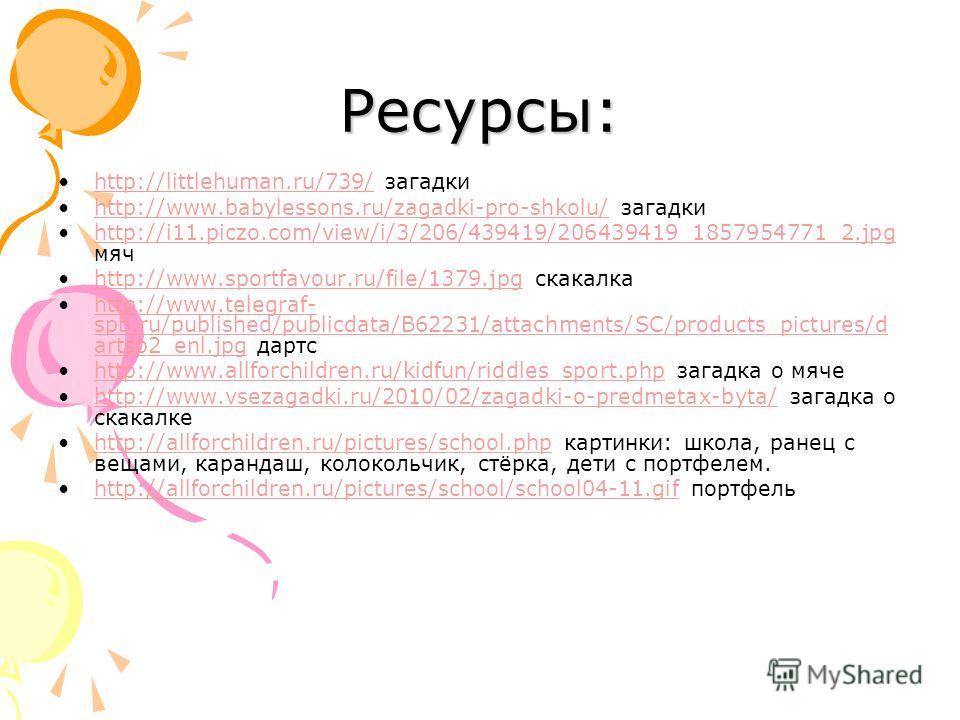 Ресурсы: http://littlehuman.ru/739/ загадкиhttp://littlehuman.ru/739/ http://www.babylessons.ru/zagadki-pro-shkolu/ загадкиhttp://www.babylessons.ru/zagadki-pro-shkolu/ http://i11.piczo.com/view/i/3/206/439419/206439419_1857954771_2.jpg мячhttp://i11