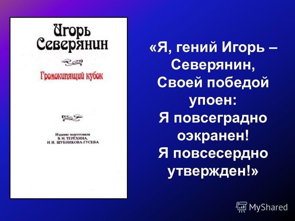«Я, гений Игорь – Северянин, Своей победой упоен: Я повсеградно оэкранен! Я повсесердно утвержден!»