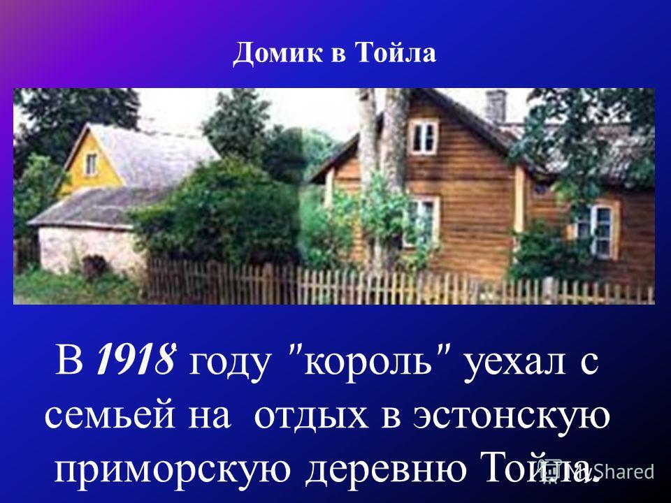 Домик в Тойла В 1918 году  король  уехал с семьей на отдых в эстонскую приморскую деревню Тойла.