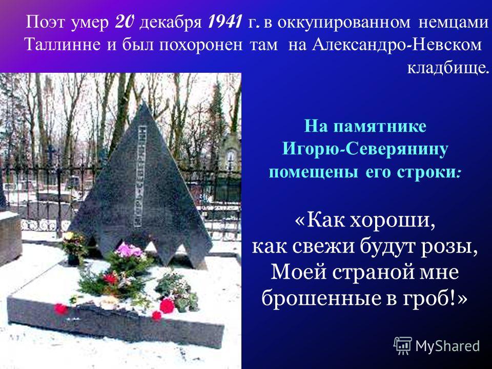 Поэт умер 20 декабря 1941 г. в оккупированном немцами Таллинне и был похоронен там на Александро - Невском кладбище. На памятнике Игорю - Северянину помещены его строки : «Как хороши, как свежи будут розы, Моей страной мне брошенные в гроб!»