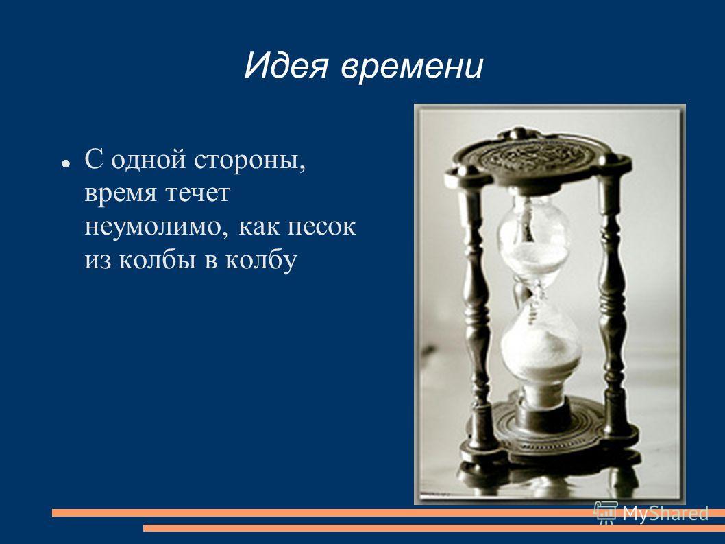 Идея времени С одной стороны, время течет неумолимо, как песок из колбы в колбу