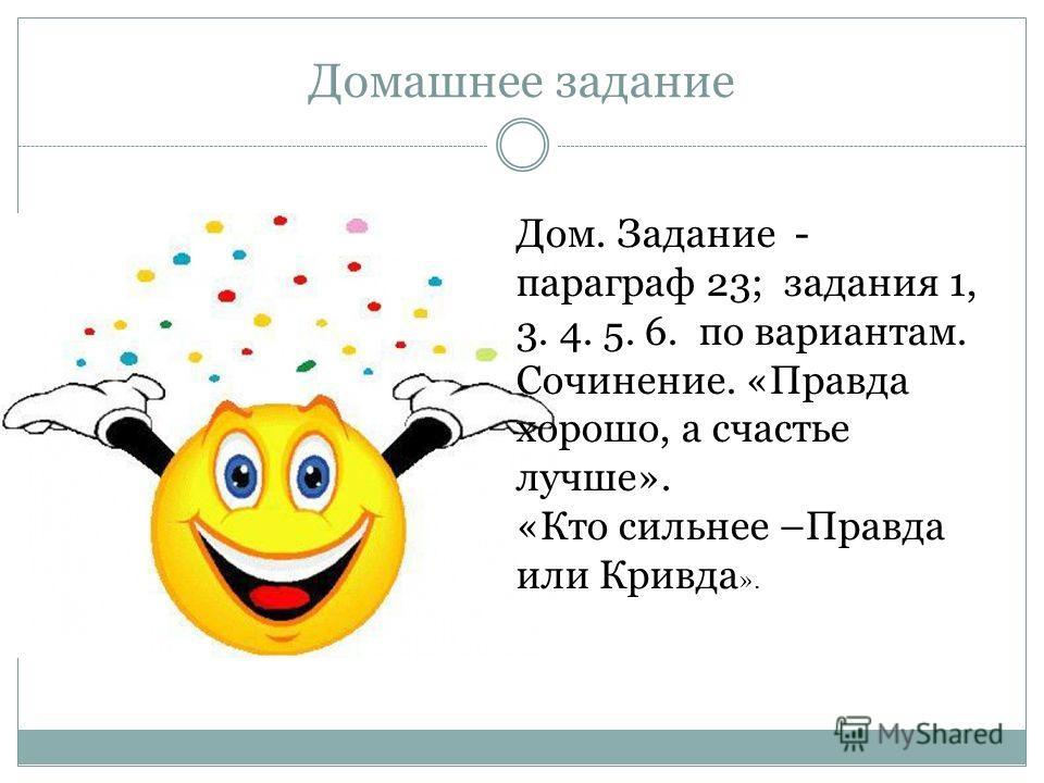 Домашнее задание Дом. Задание - параграф 23; задания 1, 3. 4. 5. 6. по вариантам. Сочинение. «Правда хорошо, а счастье лучше». «Кто сильнее –Правда или Кривда ».