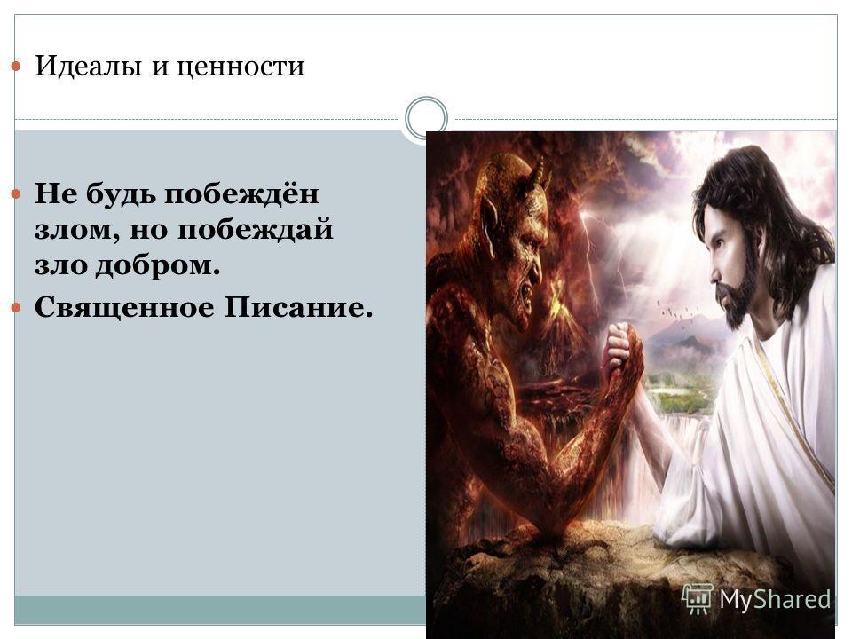Идеалы и ценности Не будь побеждён злом, но побеждай зло добром. Священное Писание.