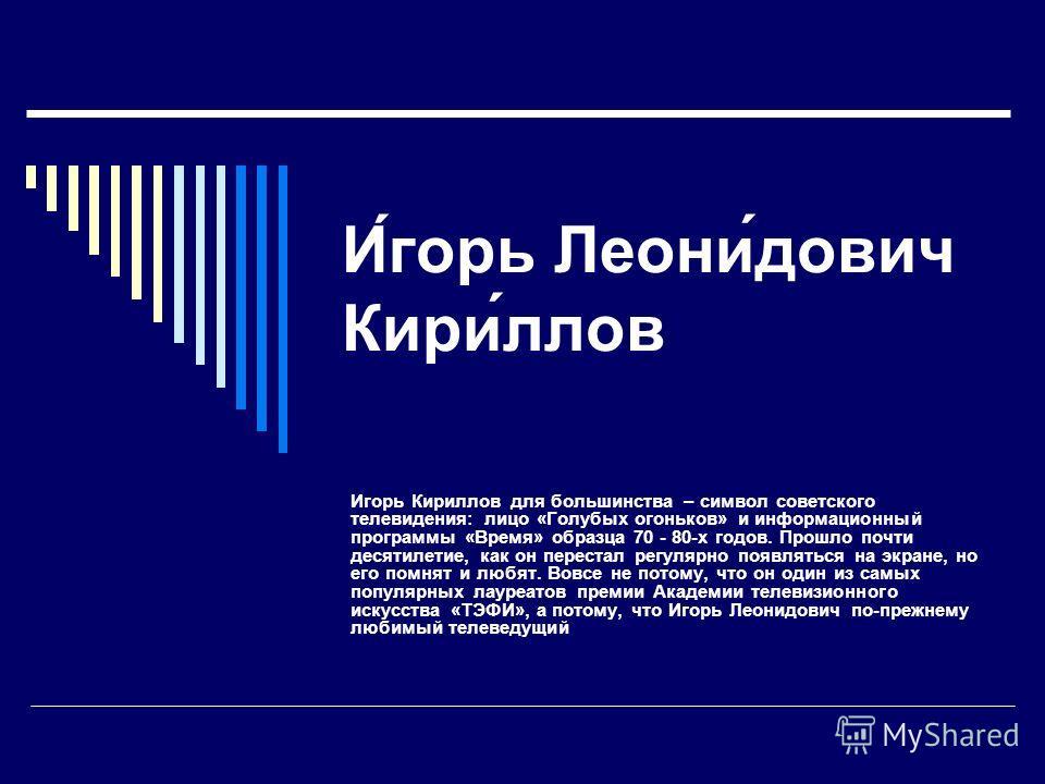 И́горь Леони́дович Кири́ллов Игорь Кириллов для большинства – символ советского телевидения: лицо «Голубых огоньков» и информационный программы «Время» образца 70 - 80-х годов. Прошло почти десятилетие, как он перестал регулярно появляться на экране,